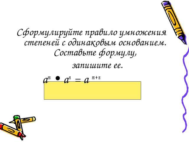 Сформулируйте правило умножения степеней с одинаковым основанием. Составьте ф...