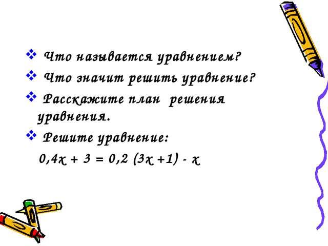 Что называется уравнением? Что значит решить уравнение? Расскажите план реше...