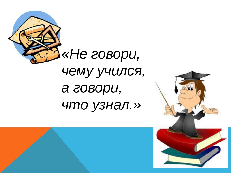«Не говори, чему учился, а говори, что узнал.»