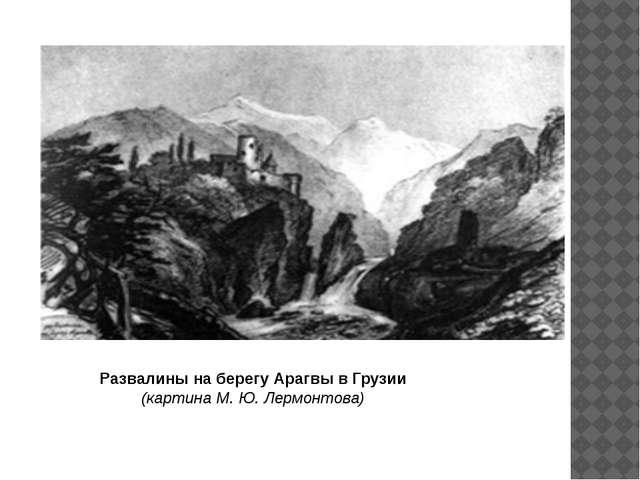 Развалины на берегу Арагвы в Грузии (картина М. Ю. Лермонтова)