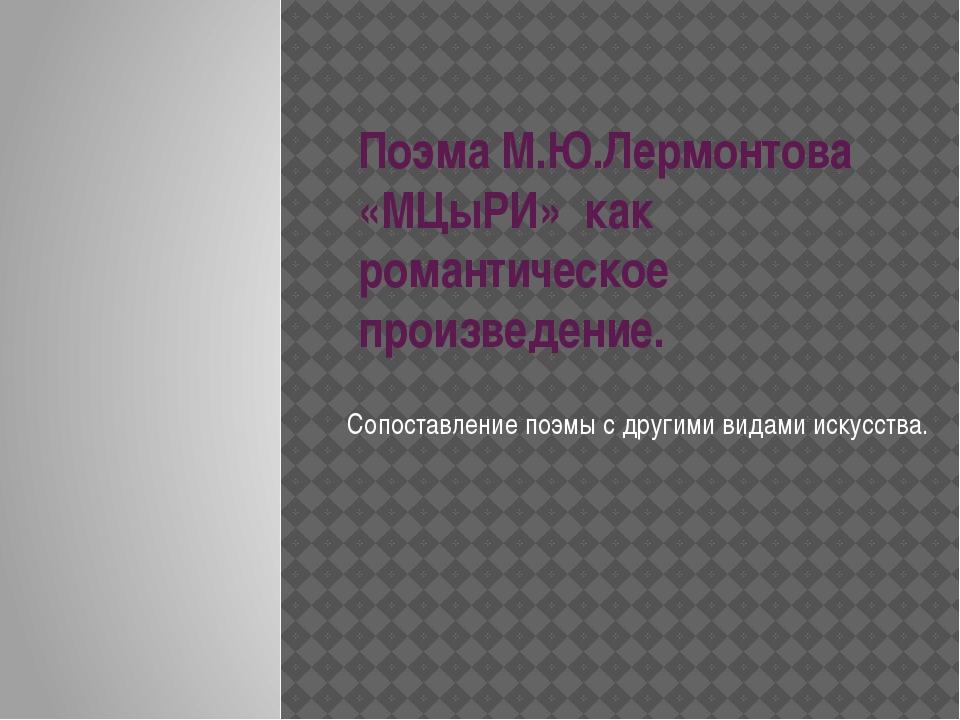 Поэма М.Ю.Лермонтова «МЦыРИ» как романтическое произведение. Сопоставление по...
