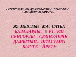 «МЕКТЕП ЖАСЫНА ДЕЙІНГІ БАЛАНЫҢ СЕНСОРЛЫҚ ҚАБЫЛДАУЫН ДАМЫТУ» ЖҰМЫСТЫҢ МАҚСАТЫ: