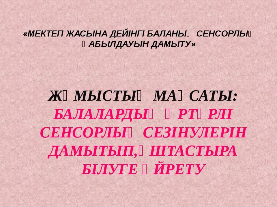 «МЕКТЕП ЖАСЫНА ДЕЙІНГІ БАЛАНЫҢ СЕНСОРЛЫҚ ҚАБЫЛДАУЫН ДАМЫТУ» ЖҰМЫСТЫҢ МАҚСАТЫ:...