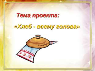 «Хлеб - всему голова» Тема проекта: