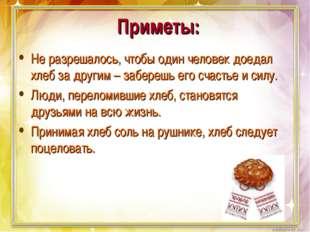 Приметы: Не разрешалось, чтобы один человек доедал хлеб за другим – заберешь