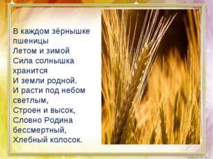 В каждом зёрнышке пшеницы Летом и зимой Сила солнышка хранится И земли родной