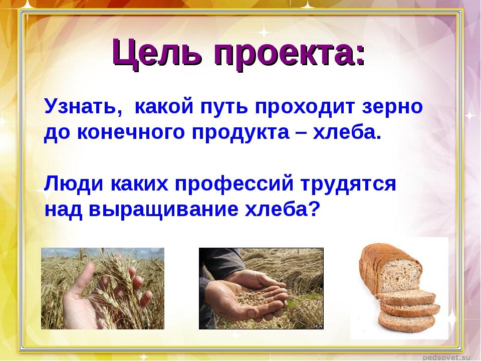 Цель проекта: Узнать, какой путь проходит зерно до конечного продукта – хлеба...