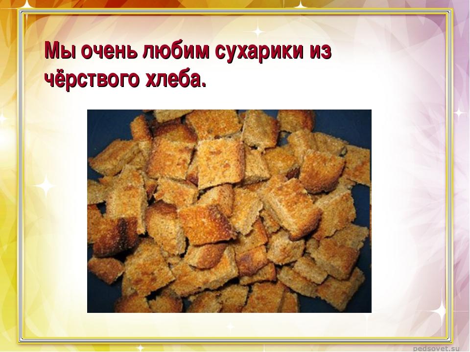 Мы очень любим сухарики из чёрствого хлеба.