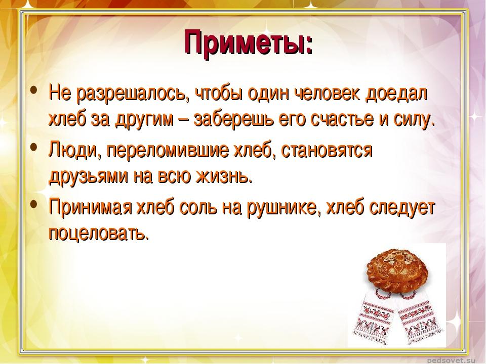 Приметы: Не разрешалось, чтобы один человек доедал хлеб за другим – заберешь...