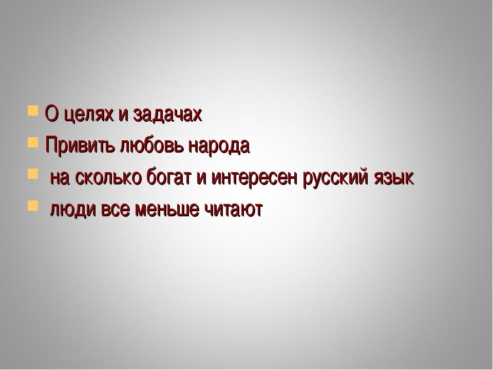 О целях и задачах Привить любовь народа на сколько богат и интересен русский...