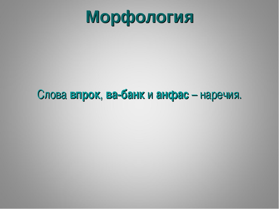 Морфология Слова впрок, ва-банк и анфас – наречия.