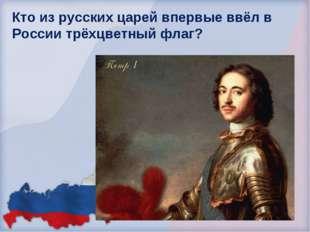 Кто из русских царей впервые ввёл в России трёхцветный флаг? Николай I Никола