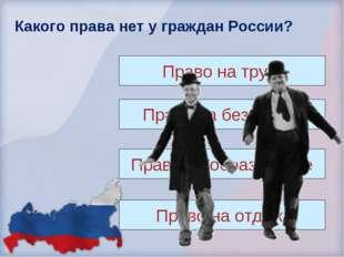 Какого права нет у граждан России? Право на труд. Право на безделье. Право на