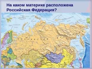 На каком материке расположена Российская Федерация? Евразия Америка Австралия