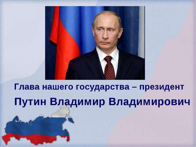 Глава нашего государства – президент Путин Владимир Владимирович