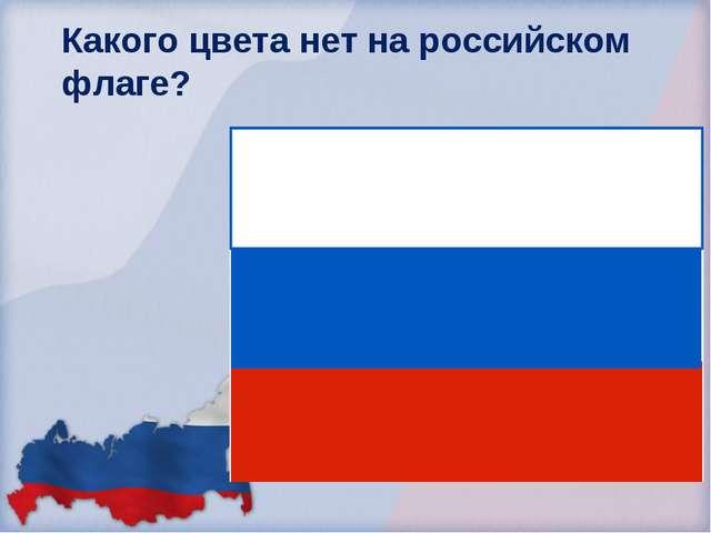 Какого цвета нет на российском флаге? Красного Белого Зелёного Синего