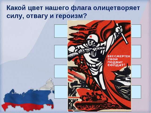 Какой цвет нашего флага олицетворяет силу, отвагу и героизм? Красный Белый Си...
