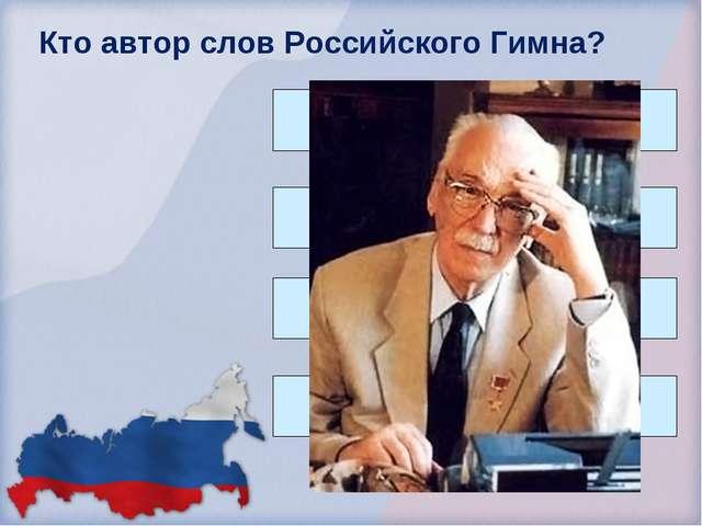 Кто автор слов Российского Гимна? В. Маяковский С. Маршак С. Михалков С. Есенин