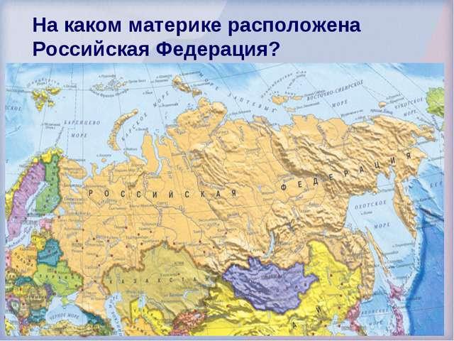 На каком материке расположена Российская Федерация? Евразия Америка Австралия...