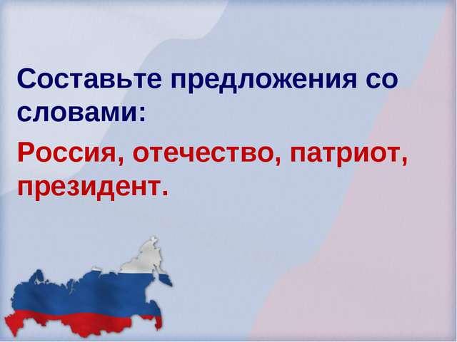Составьте предложения со словами: Россия, отечество, патриот, президент.