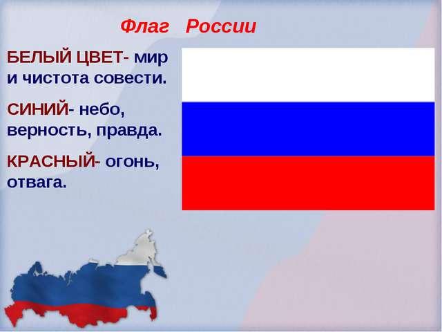 Флаг России БЕЛЫЙ ЦВЕТ- мир и чистота совести. СИНИЙ- небо, верность, правда....