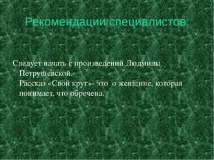 Рекомендации специалистов: Следует начать с произведений Людмилы Петрушевско