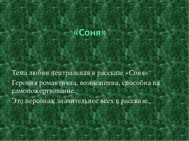 Тема любви центральная в рассказе «Соня» Героиня романтична, возвышенна, спос...