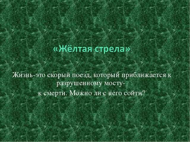 Жизнь-это скорый поезд, который приближается к разрушенному мосту- к смерти....
