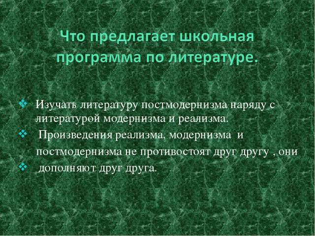 Изучать литературу постмодернизма наряду с литературой модернизма и реализма....