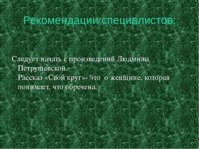 Рекомендации специалистов: Следует начать с произведений Людмилы Петрушевско...