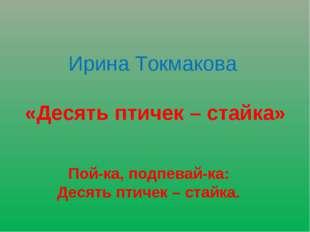 Ирина Токмакова «Десять птичек – стайка» Пой-ка, подпевай-ка: Десять птичек –