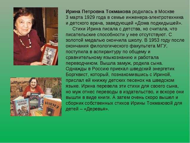 Ирина Петровна Токмакова родилась в Москве 3 марта 1929 года в семье инженера...