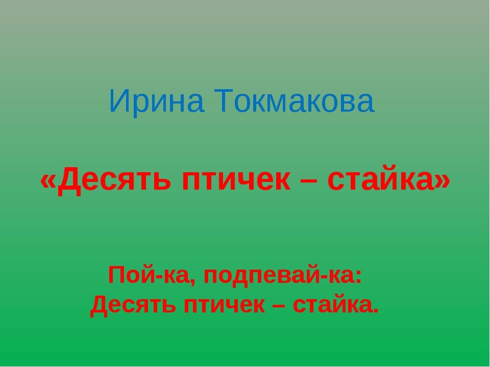 Ирина Токмакова «Десять птичек – стайка» Пой-ка, подпевай-ка: Десять птичек –...