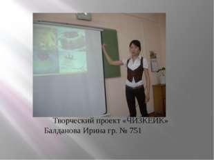 Творческий проект «ЧИЗКЕЙК» Балданова Ирина гр. № 751