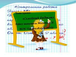 Тема урока: «Семейный бюджет» Работу выполнила Малова Г.В. МОУ Тархановская ООШ