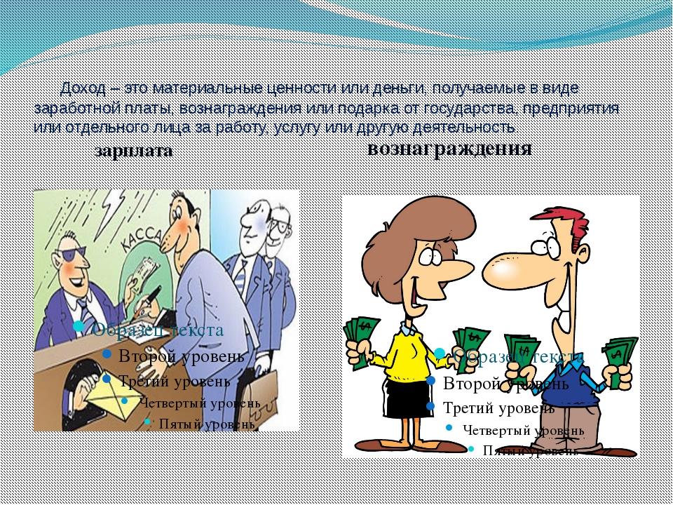 Доход – это материальные ценности или деньги, получаемые в виде заработной п...