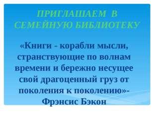 ПРИГЛАШАЕМ В СЕМЕЙНУЮ БИБЛИОТЕКУ «Книги - корабли мысли, странствующие по вол