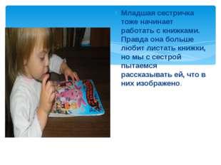 Младшая сестричка тоже начинает работать с книжками. Правда она больше любит