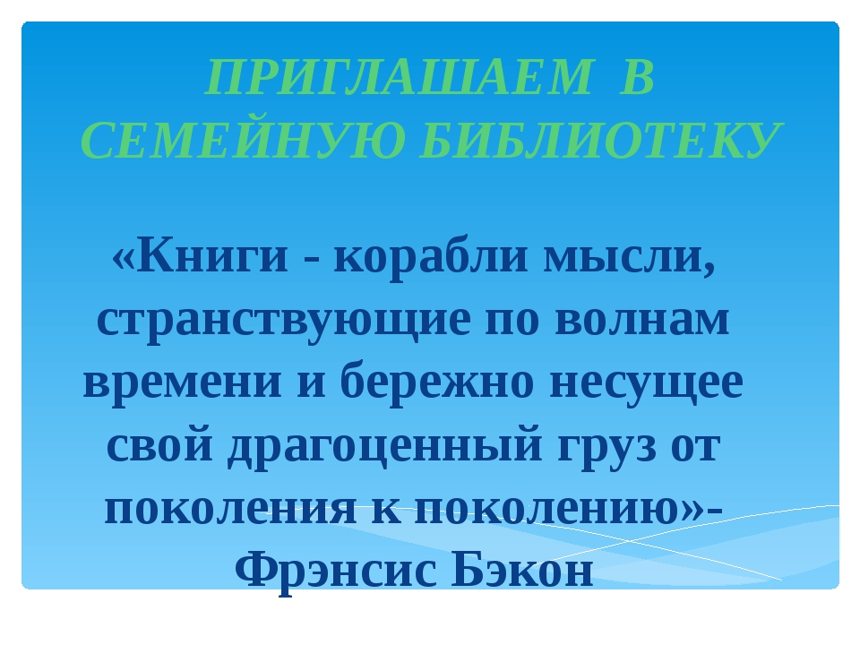 ПРИГЛАШАЕМ В СЕМЕЙНУЮ БИБЛИОТЕКУ «Книги - корабли мысли, странствующие по вол...