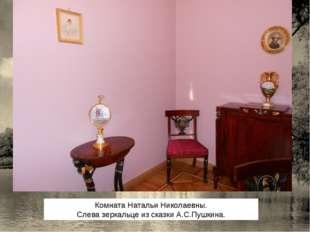 Комната Натальи Николаевны. Слева зеркальце из сказки А.С.Пушкина.