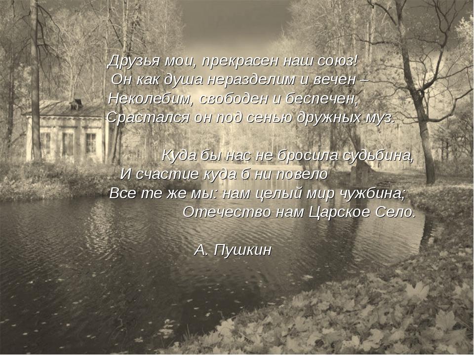 Друзья мои, прекрасен наш союз! Он как душа неразделим и вечен – Неколебим, с...