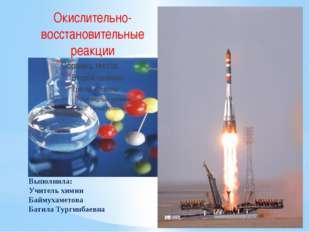 Выполнила: Учитель химии Баймухаметова Батила Тургинбаевна Окислительно-восст
