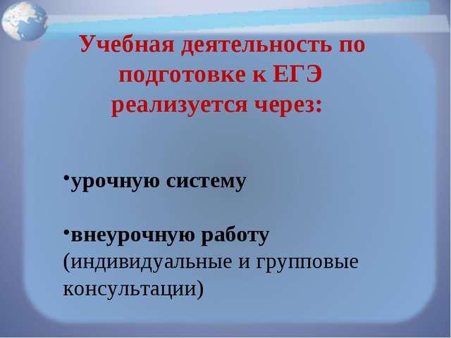 Учебная деятельность по подготовке к ЕГЭ реализуется через: урочную систему...