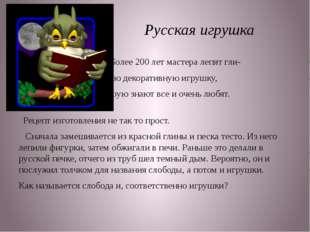 Русская игрушка Более 200 лет мастера лепят гли- няную декоративную игрушку,