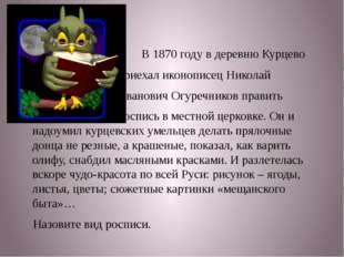 В 1870 году в деревню Курцево приехал иконописец Николай Иванович Огуречнико