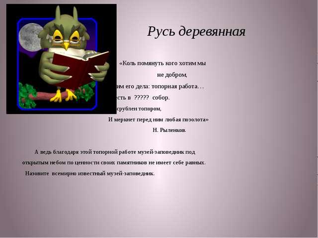 Русь деревянная «Коль помянуть кого хотим мы не добром, Честим его дела: топ...