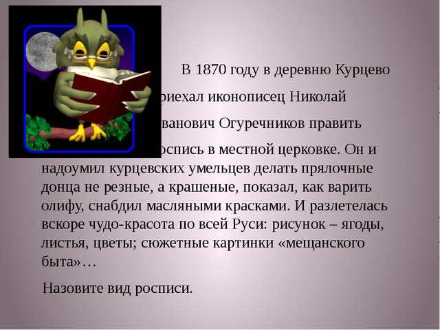 В 1870 году в деревню Курцево приехал иконописец Николай Иванович Огуречнико...