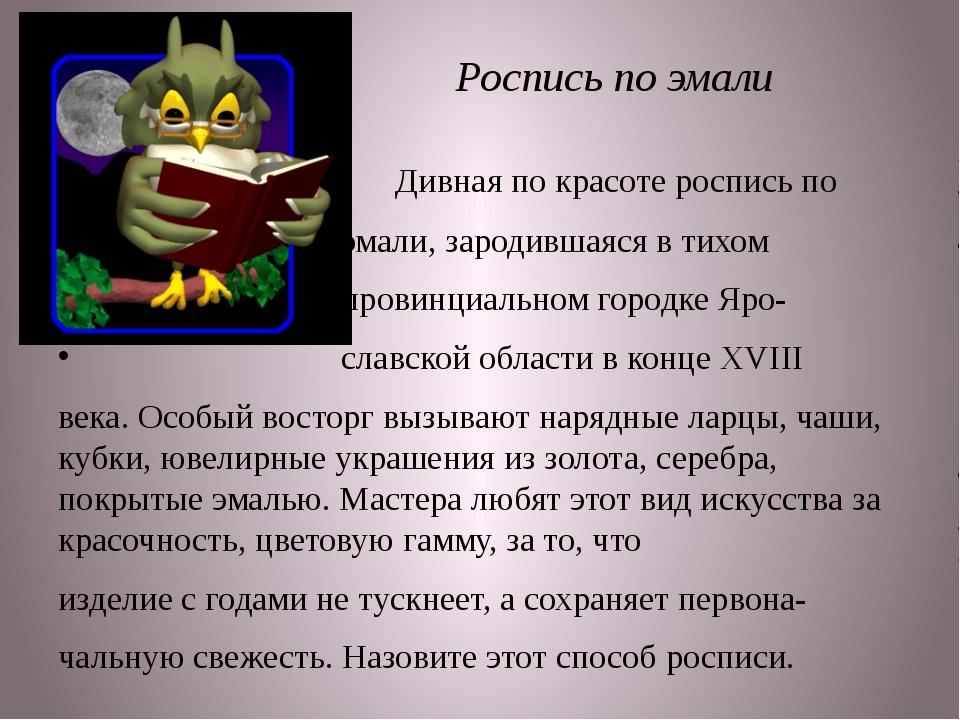 Роспись по эмали Дивная по красоте роспись по эмали, зародившаяся в тихом пр...