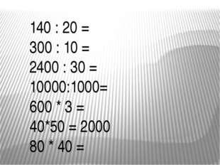 140 : 20 = 300 : 10 = 2400 : 30 = 10000:1000= 600 * 3 = 40*50 = 2000 80 * 40 =