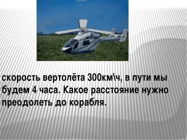 скорость вертолёта 300км\ч, в пути мы будем 4 часа. Какое расстояние нужно п...